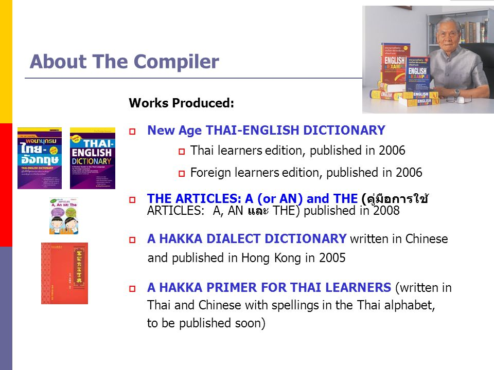 About The Compiler Works Produced: New Age THAI-ENGLISH DICTIONARY Thai learners edition, published in 2006 Foreign learners edition, published in 2006 THE ARTICLES: A (or AN) and THE ( ARTICLES: A, AN THE) published in 2008 A HAKKA DIALECT DICTIONARY written in Chinese and published in Hong Kong in 2005 A HAKKA PRIMER FOR THAI LEARNERS (written in Thai and Chinese with spellings in the Thai alphabet, to be published soon)