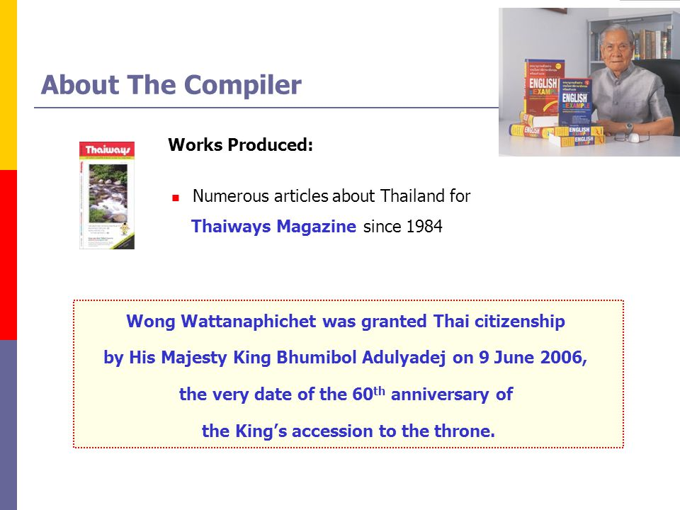 About The Compiler Works Produced: Numerous articles about Thailand for Thaiways Magazine since 1984 Wong Wattanaphichet was granted Thai citizenship by His Majesty King Bhumibol Adulyadej on 9 June 2006, the very date of the 60 th anniversary of the Kings accession to the throne.