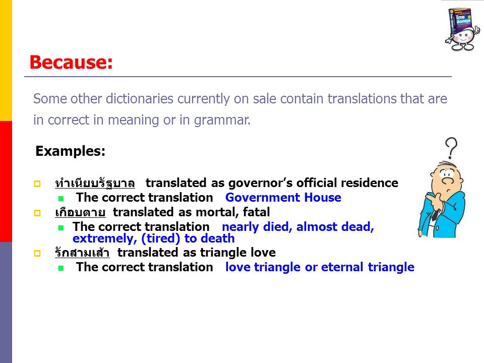 Because: translated as governors official residence The correct translation Government House translated as mortal, fatal The correct translation nearly died, almost dead, extremely, (tired) to death translated as triangle love The correct translation love triangle or eternal triangle Examples: Some other dictionaries currently on sale contain translations that are in correct in meaning or in grammar.
