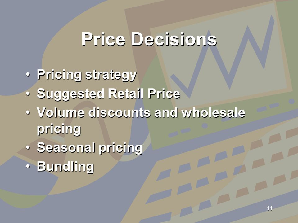 Price Decisions Pricing strategy Suggested Retail Price Volume discounts and wholesale pricing Seasonal pricing Bundling Pricing strategy Suggested Retail Price Volume discounts and wholesale pricing Seasonal pricing Bundling 11