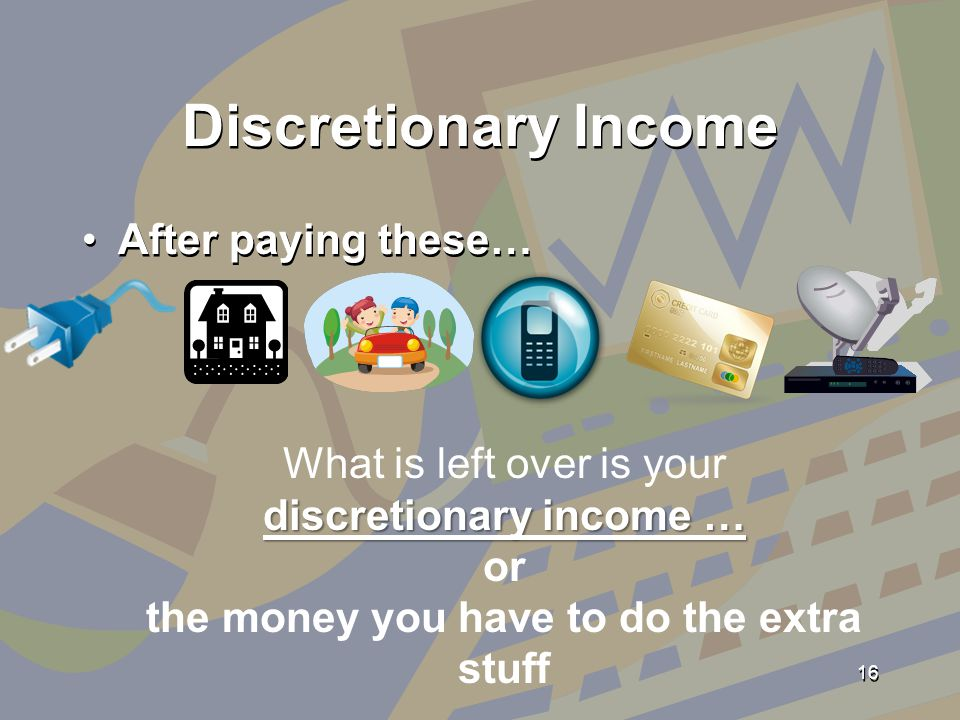 Discretionary Income After paying these… 16 What is left over is your discretionary income … or the money you have to do the extra stuff