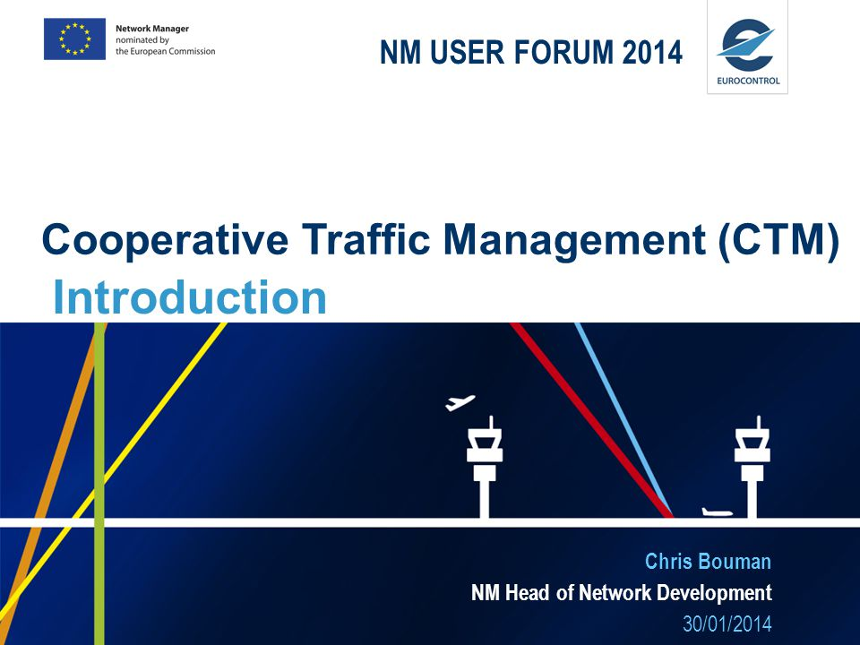 NM USER FORUM 2014 Cooperative Traffic Management (CTM) Introduction Chris Bouman NM Head of Network Development 30/01/2014