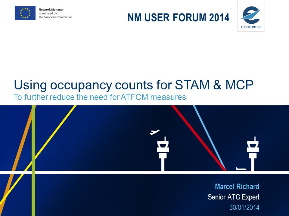 NM USER FORUM 2014 Marcel Richard Senior ATC Expert 30/01/2014 Using occupancy counts for STAM & MCP To further reduce the need for ATFCM measures