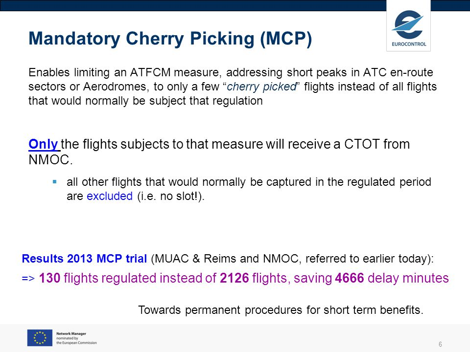 6 Mandatory Cherry Picking (MCP) Enables limiting an ATFCM measure, addressing short peaks in ATC en-route sectors or Aerodromes, to only a few cherry