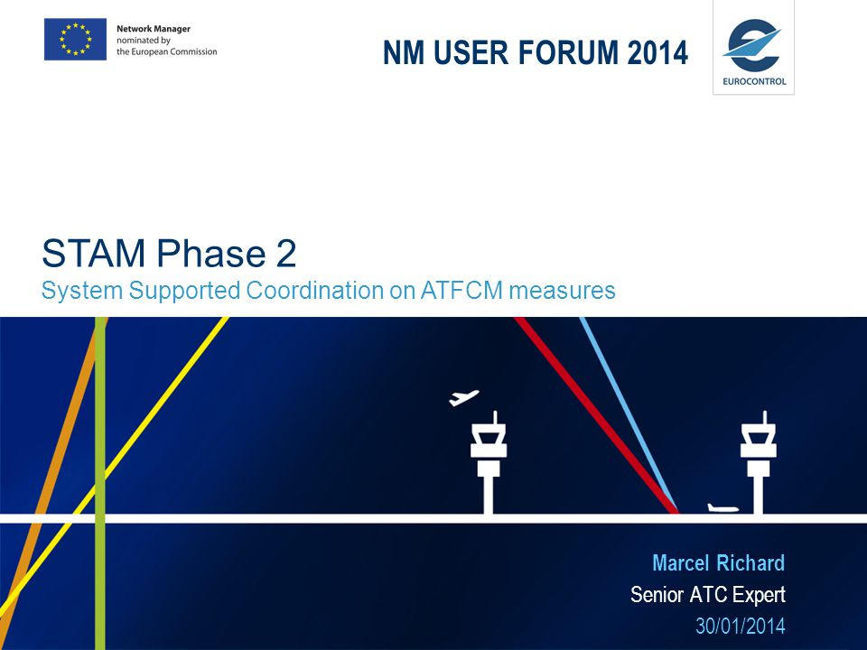 NM USER FORUM 2014 Marcel Richard Senior ATC Expert 30/01/2014 STAM Phase 2 System Supported Coordination on ATFCM measures