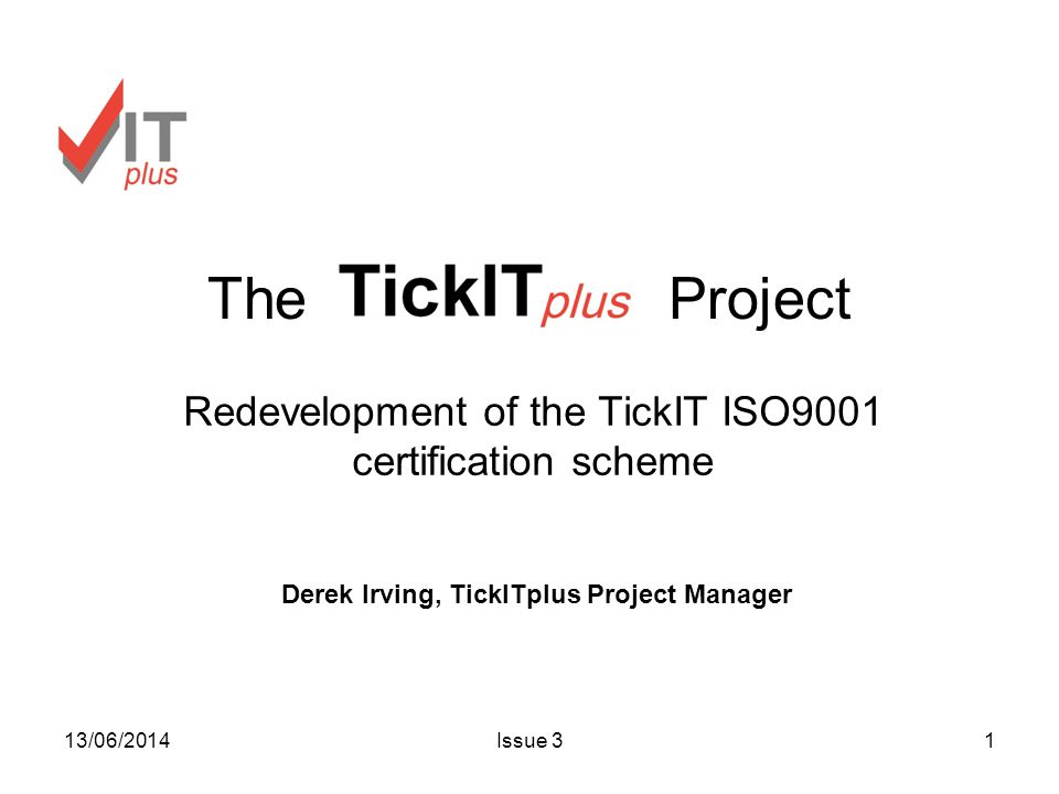 13/06/2014Issue 31 The Project Redevelopment of the TickIT ISO9001 certification scheme Derek Irving, TickITplus Project Manager