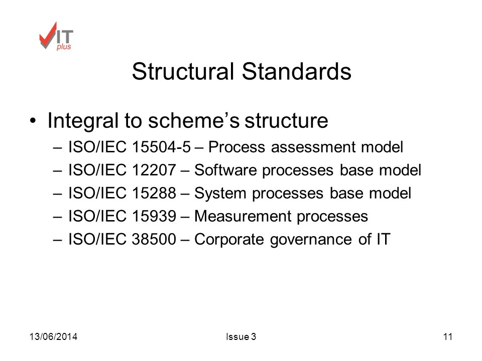 13/06/2014Issue 311 Structural Standards Integral to schemes structure –ISO/IEC 15504-5 – Process assessment model –ISO/IEC 12207 – Software processes base model –ISO/IEC 15288 – System processes base model –ISO/IEC 15939 – Measurement processes –ISO/IEC 38500 – Corporate governance of IT