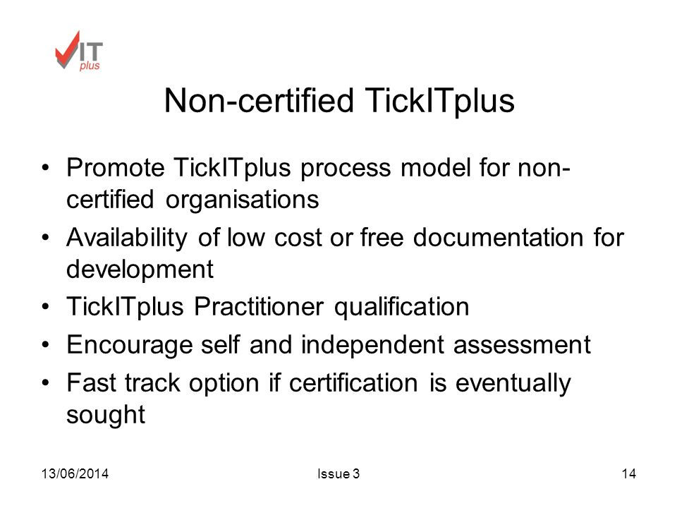 13/06/2014Issue 314 Non-certified TickITplus Promote TickITplus process model for non- certified organisations Availability of low cost or free documentation for development TickITplus Practitioner qualification Encourage self and independent assessment Fast track option if certification is eventually sought