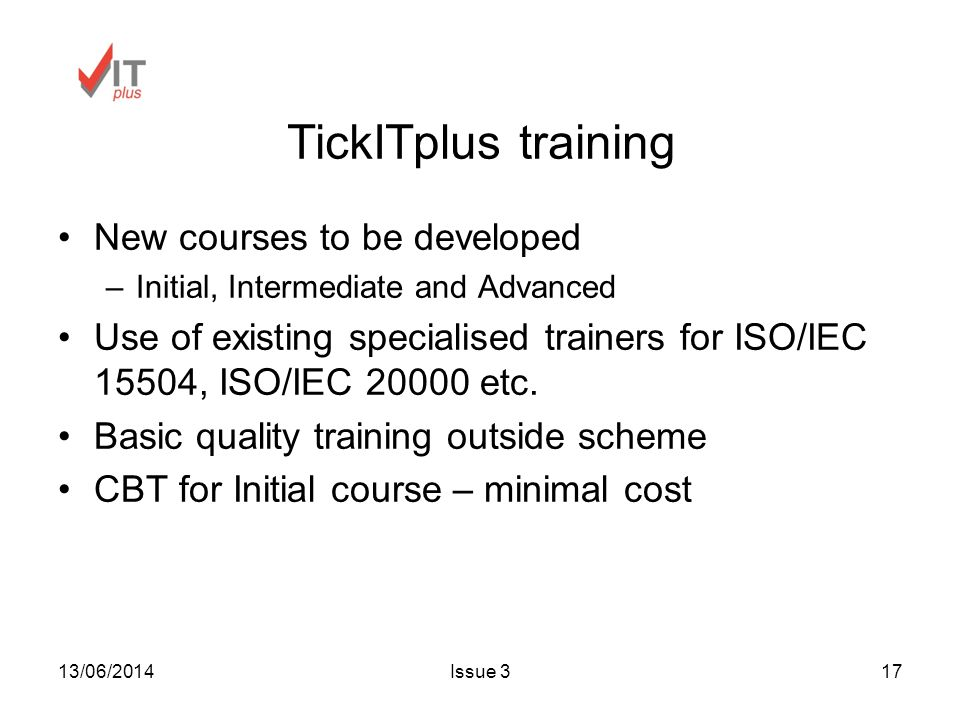 13/06/2014Issue 317 TickITplus training New courses to be developed –Initial, Intermediate and Advanced Use of existing specialised trainers for ISO/IEC 15504, ISO/IEC etc.