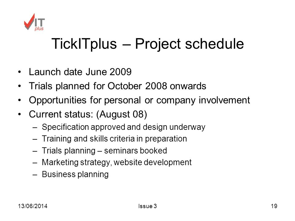 13/06/2014Issue 319 TickITplus – Project schedule Launch date June 2009 Trials planned for October 2008 onwards Opportunities for personal or company involvement Current status: (August 08) –Specification approved and design underway –Training and skills criteria in preparation –Trials planning – seminars booked –Marketing strategy, website development –Business planning