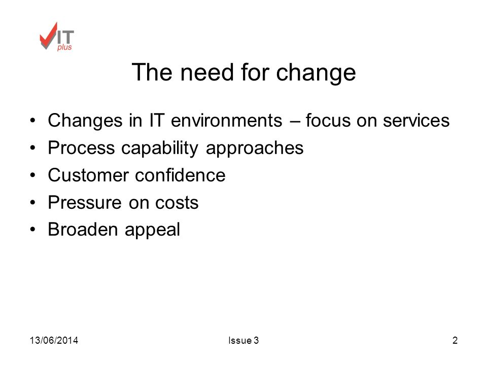 13/06/2014Issue 32 The need for change Changes in IT environments – focus on services Process capability approaches Customer confidence Pressure on costs Broaden appeal