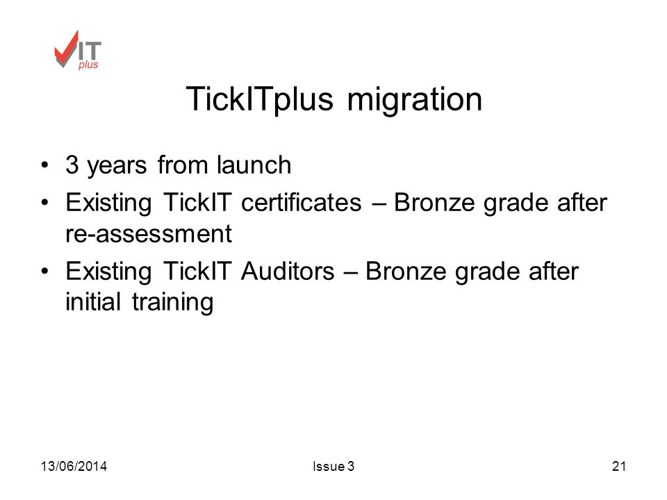 13/06/2014Issue 321 TickITplus migration 3 years from launch Existing TickIT certificates – Bronze grade after re-assessment Existing TickIT Auditors – Bronze grade after initial training