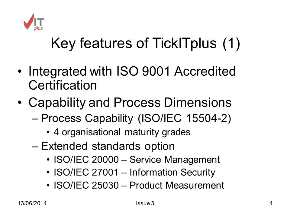 13/06/2014Issue 34 Key features of TickITplus (1) Integrated with ISO 9001 Accredited Certification Capability and Process Dimensions –Process Capability (ISO/IEC 15504-2) 4 organisational maturity grades –Extended standards option ISO/IEC 20000 – Service Management ISO/IEC 27001 – Information Security ISO/IEC 25030 – Product Measurement