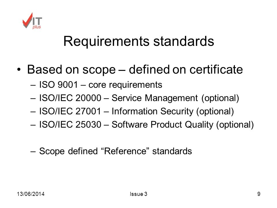 13/06/2014Issue 39 Requirements standards Based on scope – defined on certificate –ISO 9001 – core requirements –ISO/IEC – Service Management (optional) –ISO/IEC – Information Security (optional) –ISO/IEC – Software Product Quality (optional) –Scope defined Reference standards