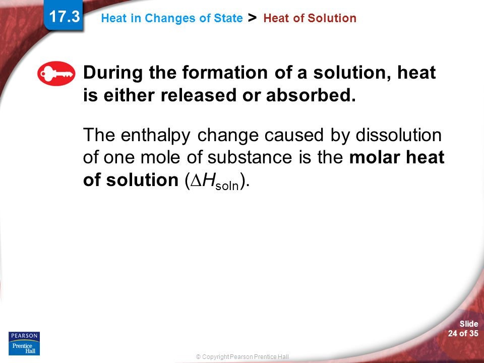 Slide 24 of 35 © Copyright Pearson Prentice Hall > Heat in Changes of State Heat of Solution During the formation of a solution, heat is either releas