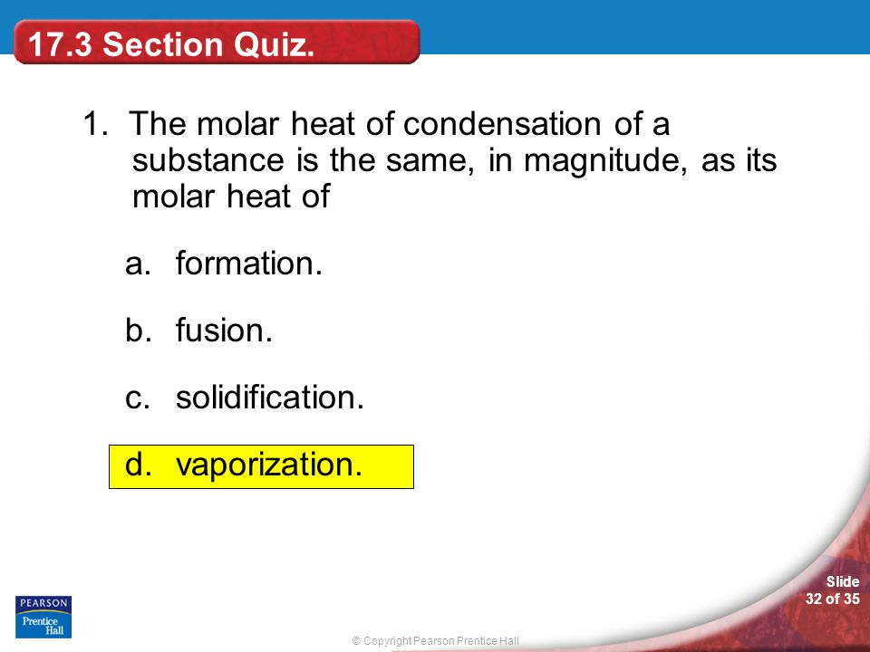© Copyright Pearson Prentice Hall Slide 32 of 35 17.3 Section Quiz. 1. The molar heat of condensation of a substance is the same, in magnitude, as its