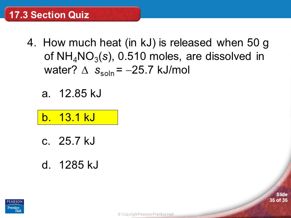 © Copyright Pearson Prentice Hall Slide 35 of 35 4. How much heat (in kJ) is released when 50 g of NH 4 NO 3 (s), 0.510 moles, are dissolved in water?