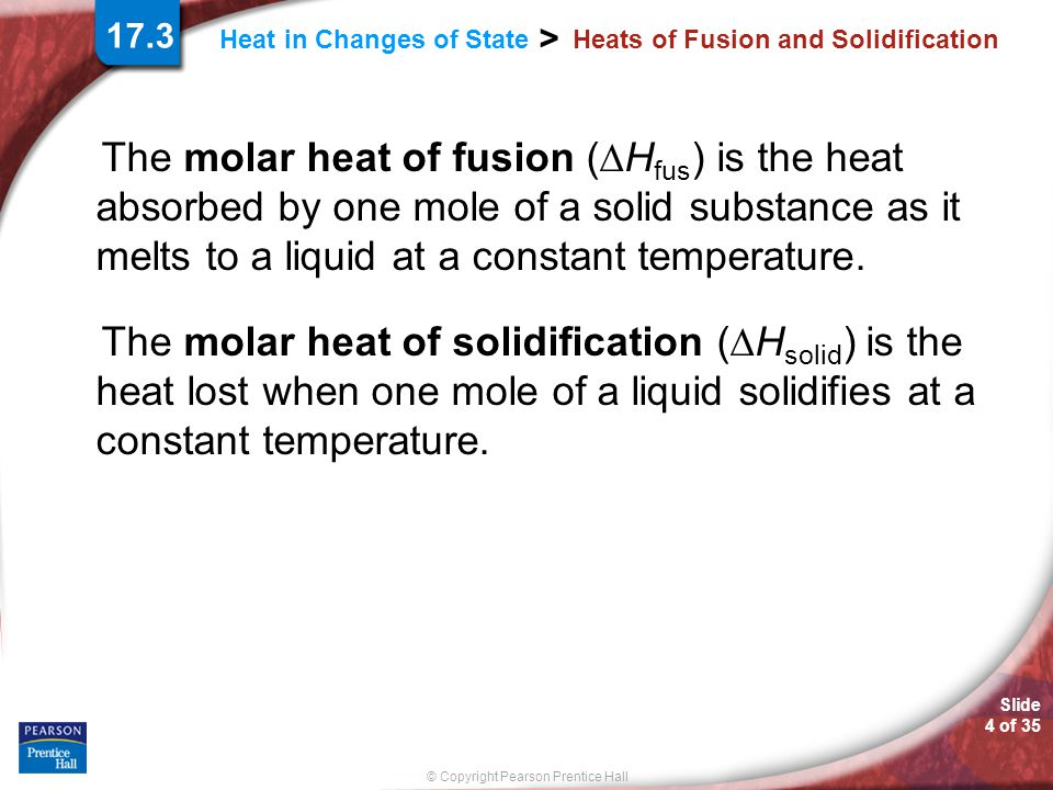 © Copyright Pearson Prentice Hall Heat in Changes of State > Slide 5 of 35 Heats of Fusion and Solidification The quantity of heat absorbed by a melting solid is exactly the same as the quantity of heat released when the liquid solidifies; that is, H fus = –H solid.