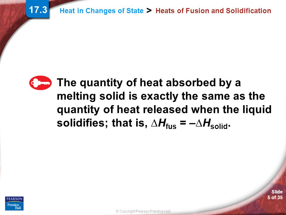 © Copyright Pearson Prentice Hall Heat in Changes of State > Slide 5 of 35 Heats of Fusion and Solidification The quantity of heat absorbed by a melti
