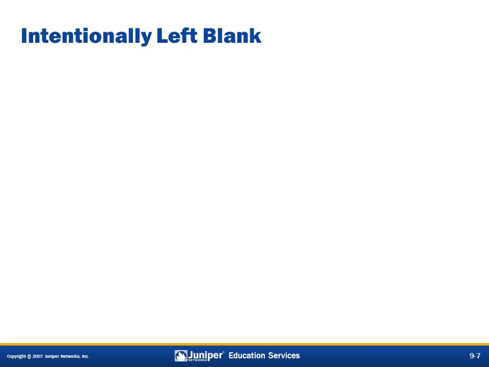 Copyright © 2007 Juniper Networks, Inc. 9-7 Education Services 9-7 Intentionally Left Blank