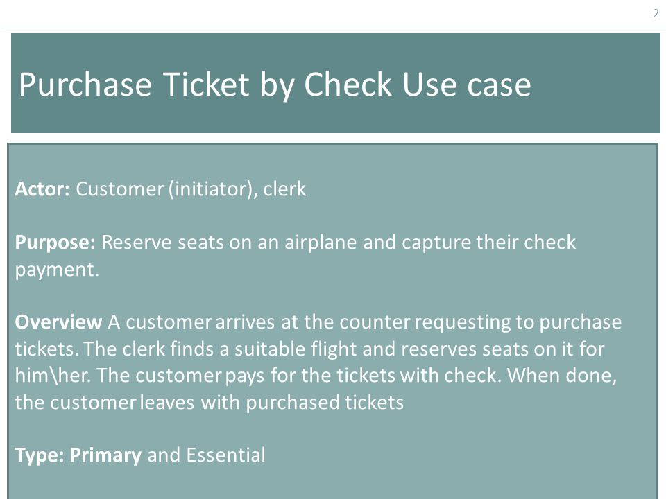 2 Purchase Ticket by Check Use case Actor: Customer (initiator), clerk Purpose: Reserve seats on an airplane and capture their check payment.