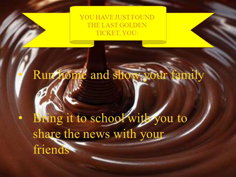 YOU HAVE JUST FOUND THE LAST GOLDEN TICKET, YOU: Run home and show your family Bring it to school with you to share the news with your friendsBring it to school with you to share the news with your friends