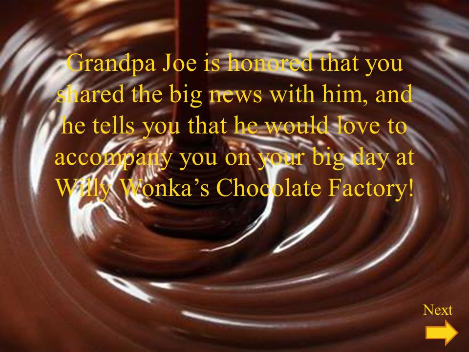 Grandpa Joe is honored that you shared the big news with him, and he tells you that he would love to accompany you on your big day at Willy Wonkas Chocolate Factory.