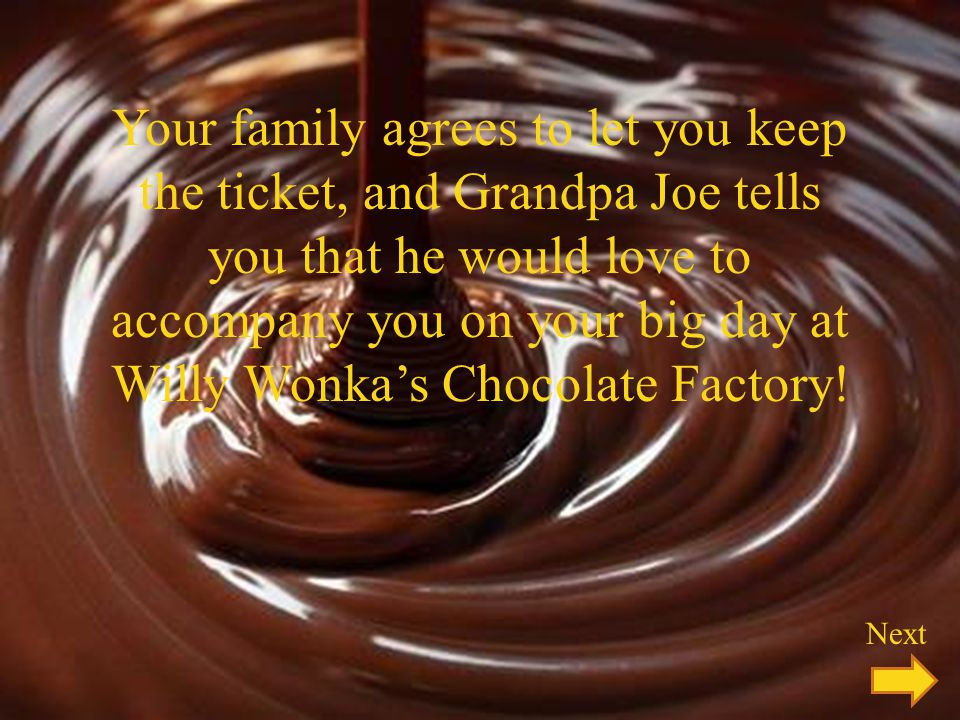Your family agrees to let you keep the ticket, and Grandpa Joe tells you that he would love to accompany you on your big day at Willy Wonkas Chocolate Factory.