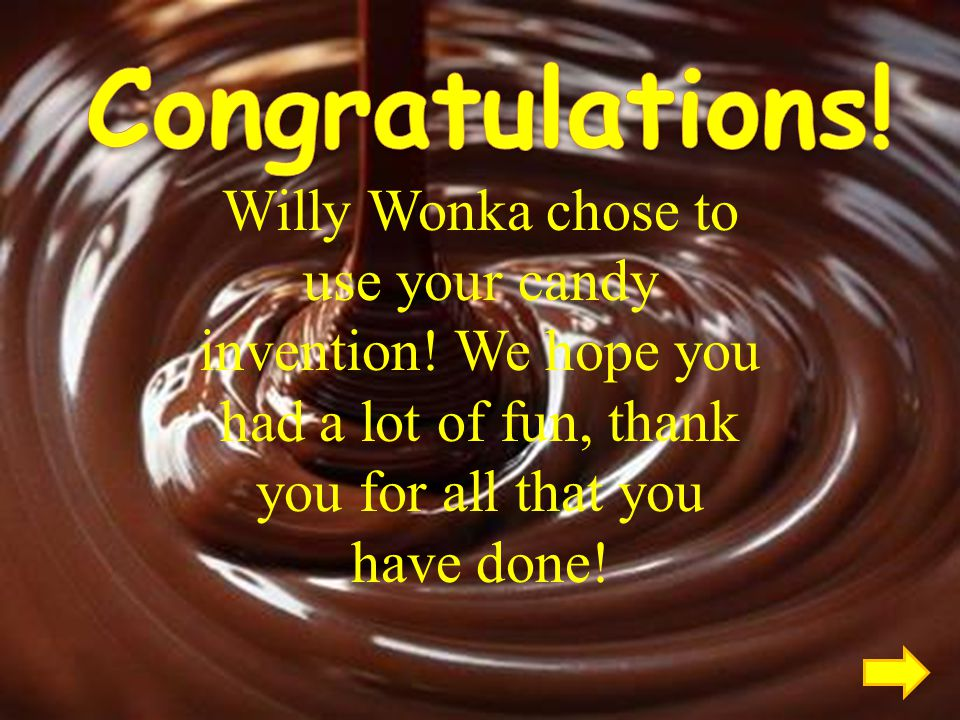 Willy Wonka chose to use your candy invention.