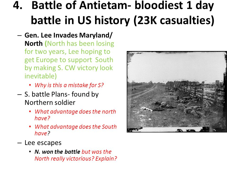 4.Battle of Antietam- bloodiest 1 day battle in US history (23K casualties) – Gen. Lee Invades Maryland/ North (North has been losing for two years, L