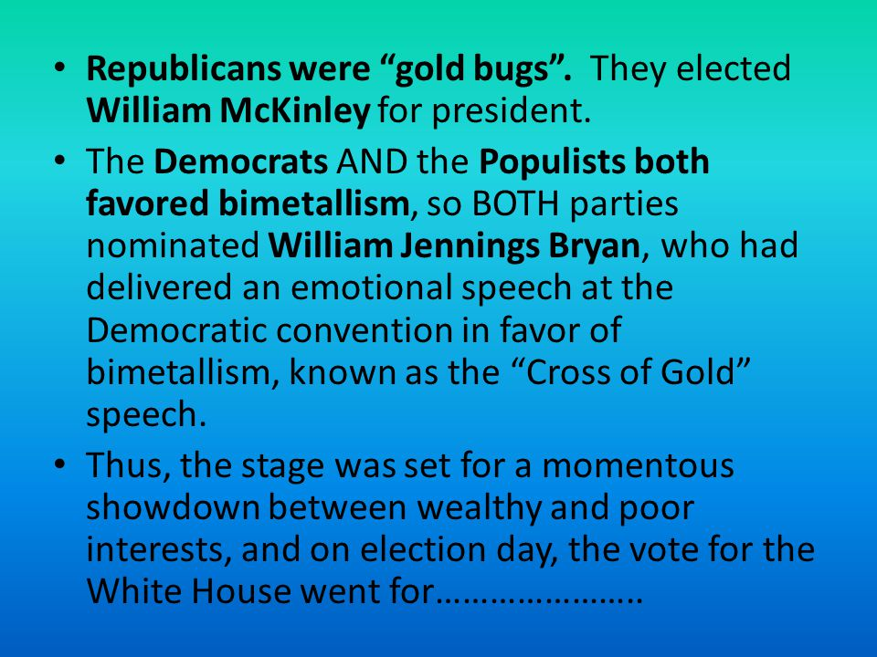 Republicans were gold bugs. They elected William McKinley for president. The Democrats AND the Populists both favored bimetallism, so BOTH parties nom