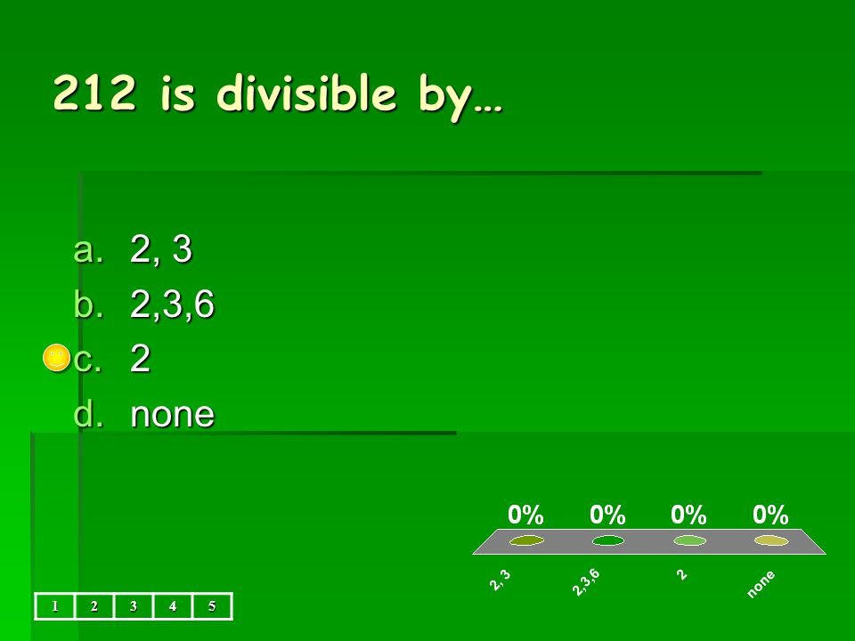 126 is divisible by… a.2, 3 b.2,3,6,9 c.2 d.5,6,9 12345