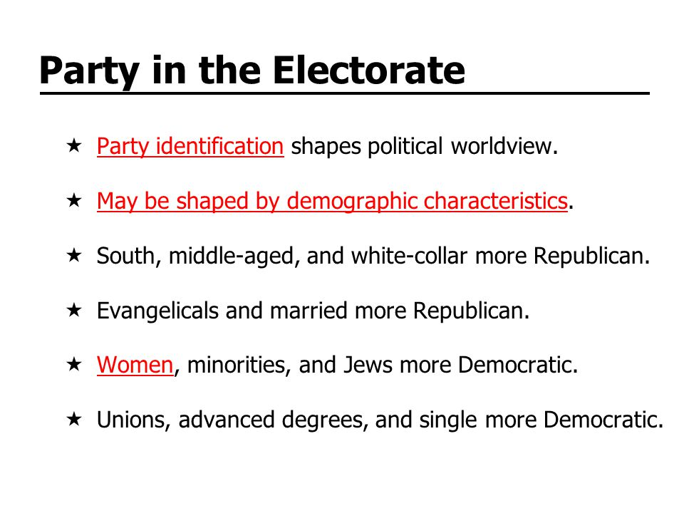 Party in the Electorate Party identification shapes political worldview.Party identification May be shaped by demographic characteristics.May be shape
