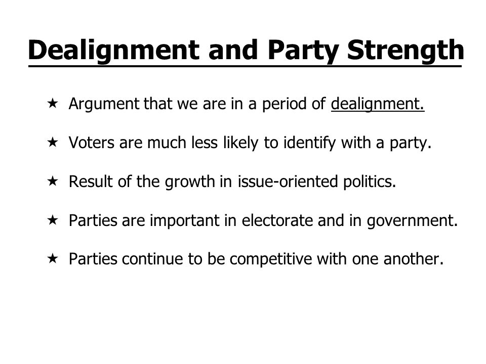 Dealignment and Party Strength Argument that we are in a period of dealignment. Voters are much less likely to identify with a party. Result of the gr