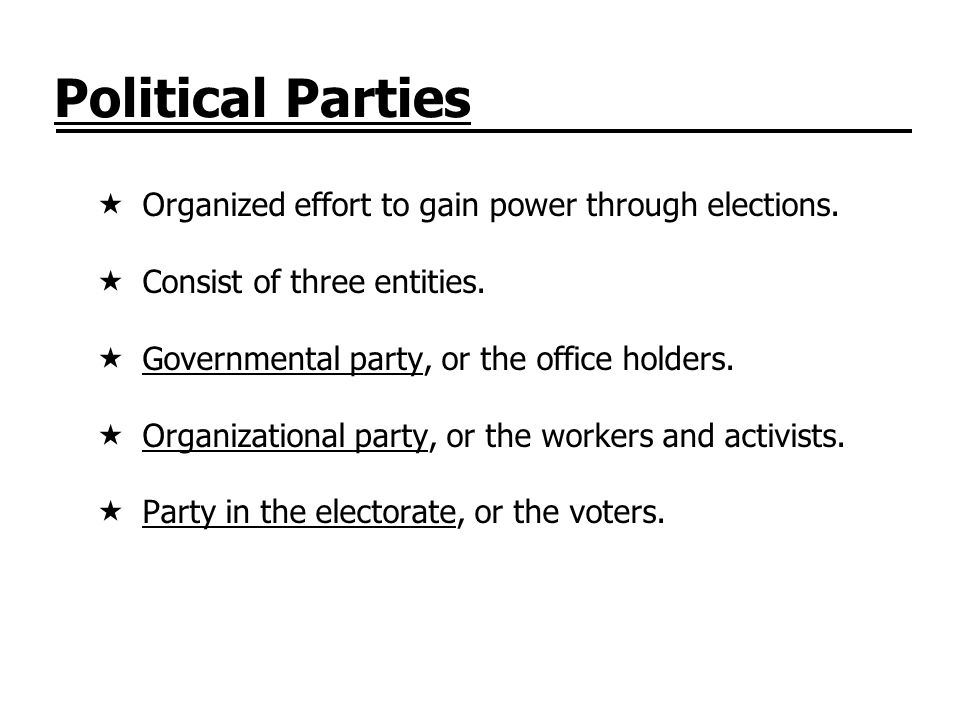 Political Parties Organized effort to gain power through elections. Consist of three entities. Governmental party, or the office holders. Organization