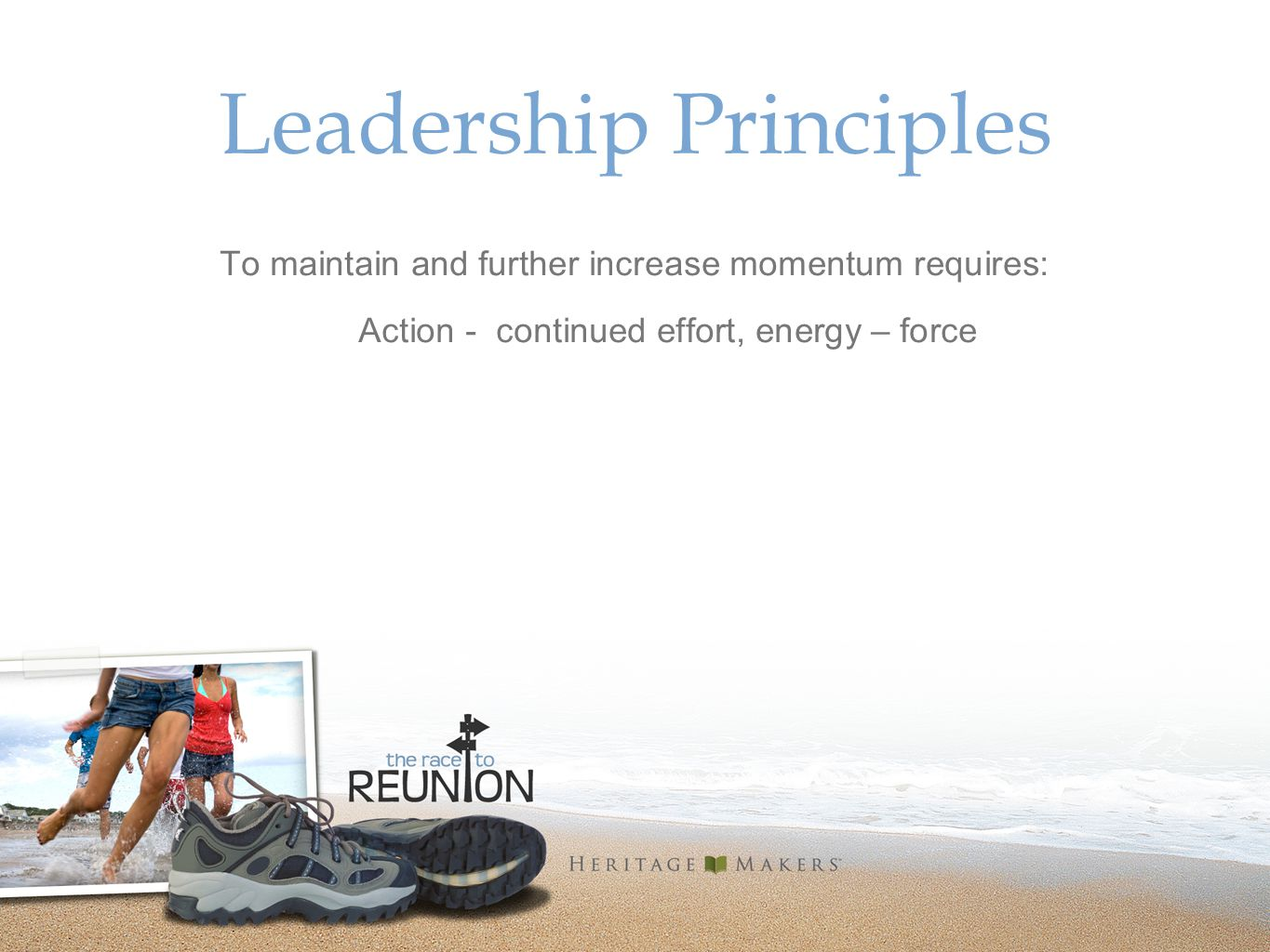 Leadership Principles To maintain and further increase momentum requires: Action - continued effort, energy – force
