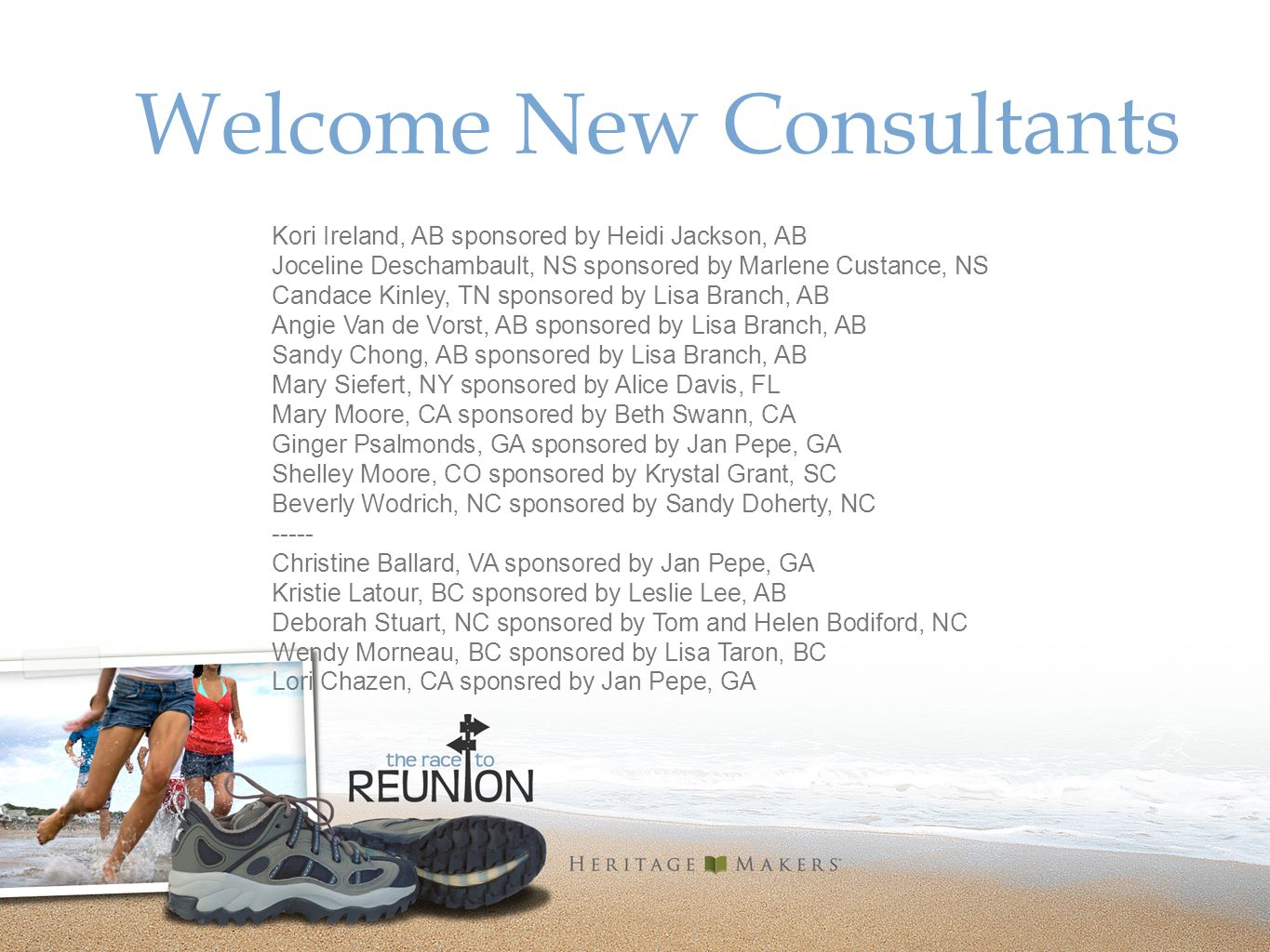 Welcome New Consultants Kori Ireland, AB sponsored by Heidi Jackson, AB Joceline Deschambault, NS sponsored by Marlene Custance, NS Candace Kinley, TN sponsored by Lisa Branch, AB Angie Van de Vorst, AB sponsored by Lisa Branch, AB Sandy Chong, AB sponsored by Lisa Branch, AB Mary Siefert, NY sponsored by Alice Davis, FL Mary Moore, CA sponsored by Beth Swann, CA Ginger Psalmonds, GA sponsored by Jan Pepe, GA Shelley Moore, CO sponsored by Krystal Grant, SC Beverly Wodrich, NC sponsored by Sandy Doherty, NC ----- Christine Ballard, VA sponsored by Jan Pepe, GA Kristie Latour, BC sponsored by Leslie Lee, AB Deborah Stuart, NC sponsored by Tom and Helen Bodiford, NC Wendy Morneau, BC sponsored by Lisa Taron, BC Lori Chazen, CA sponsred by Jan Pepe, GA