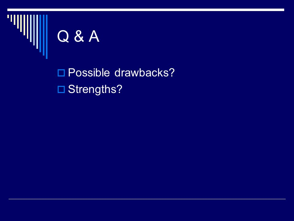 Q & A Possible drawbacks Strengths