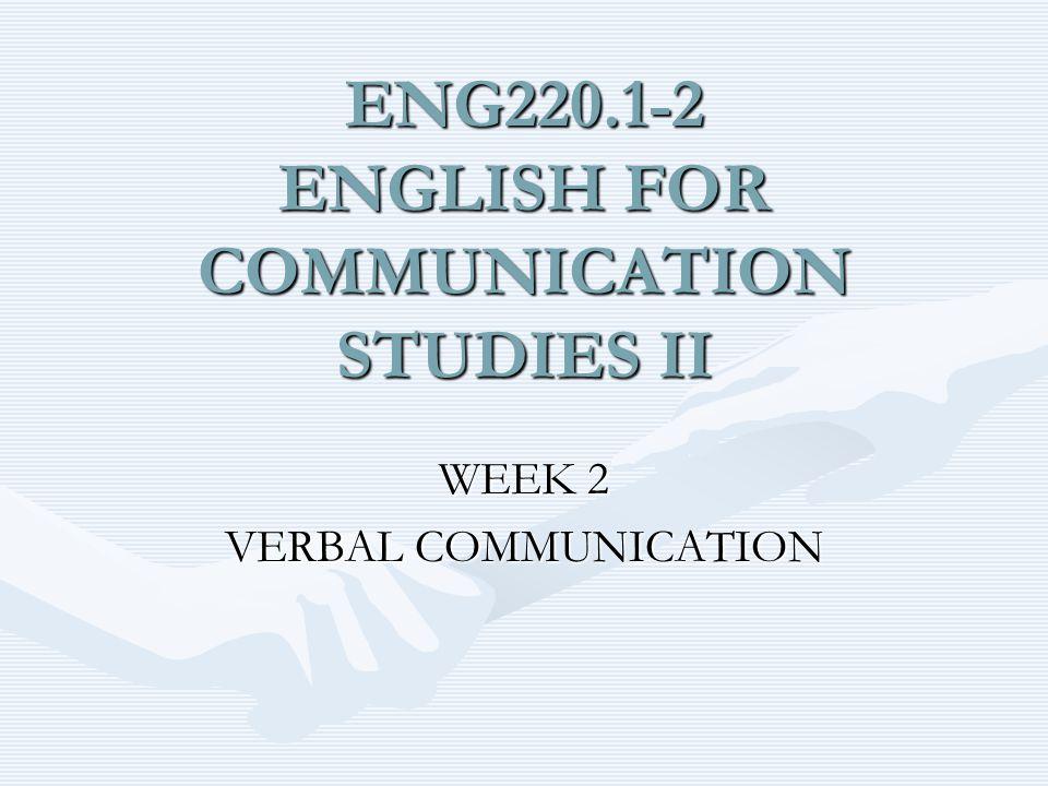 ENG220.1-2 ENGLISH FOR COMMUNICATION STUDIES II WEEK 2 VERBAL COMMUNICATION