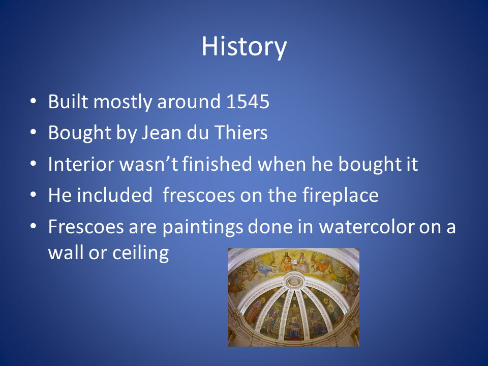 History Built mostly around 1545 Bought by Jean du Thiers Interior wasnt finished when he bought it He included frescoes on the fireplace Frescoes are
