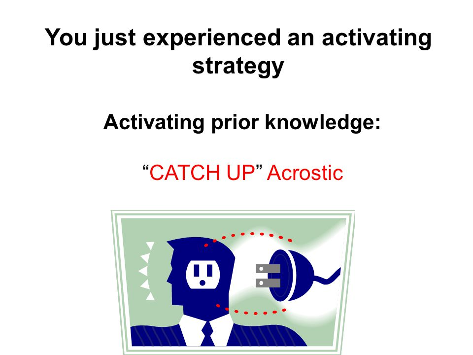 You just experienced an activating strategy Activating prior knowledge: CATCH UP Acrostic