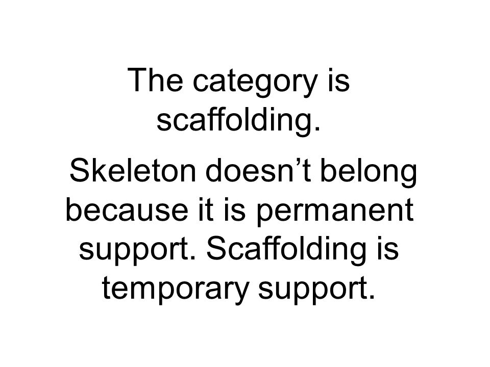 The category is scaffolding.Skeleton doesnt belong because it is permanent support.
