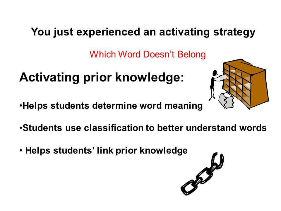 You just experienced an activating strategy Activating prior knowledge: Helps students determine word meaning Students use classification to better understand words Helps students link prior knowledge Which Word Doesnt Belong