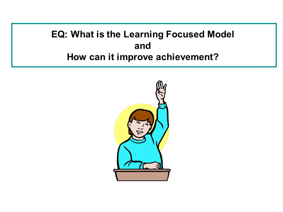EQ: What is the Learning Focused Model and How can it improve achievement?