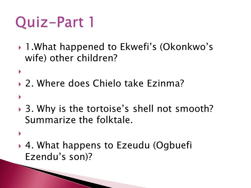 1.What happened to Ekwefis (Okonkwos wife) other children? 2. Where does Chielo take Ezinma? 3. Why is the tortoises shell not smooth? Summarize the f
