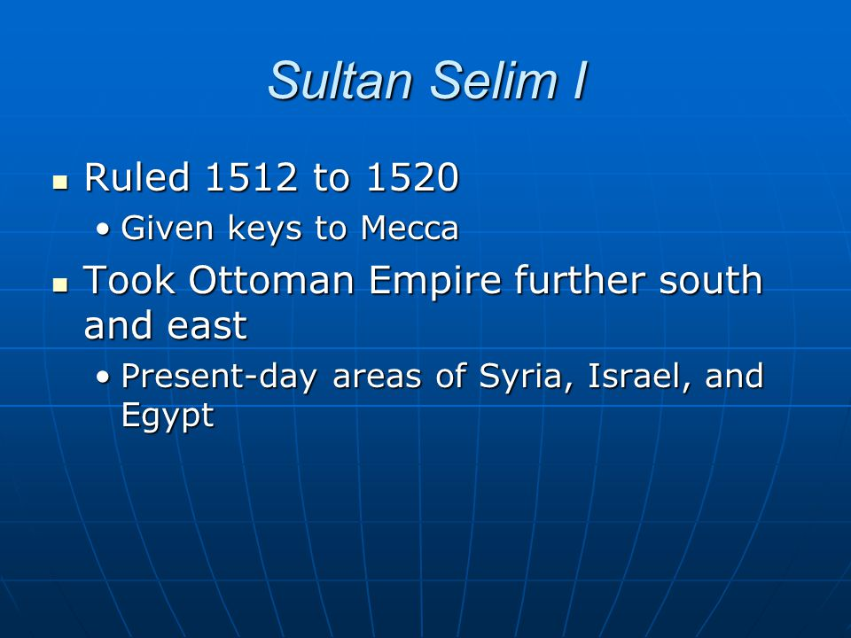 Sultan Selim I Ruled 1512 to 1520 Ruled 1512 to 1520 Given keys to MeccaGiven keys to Mecca Took Ottoman Empire further south and east Took Ottoman Em