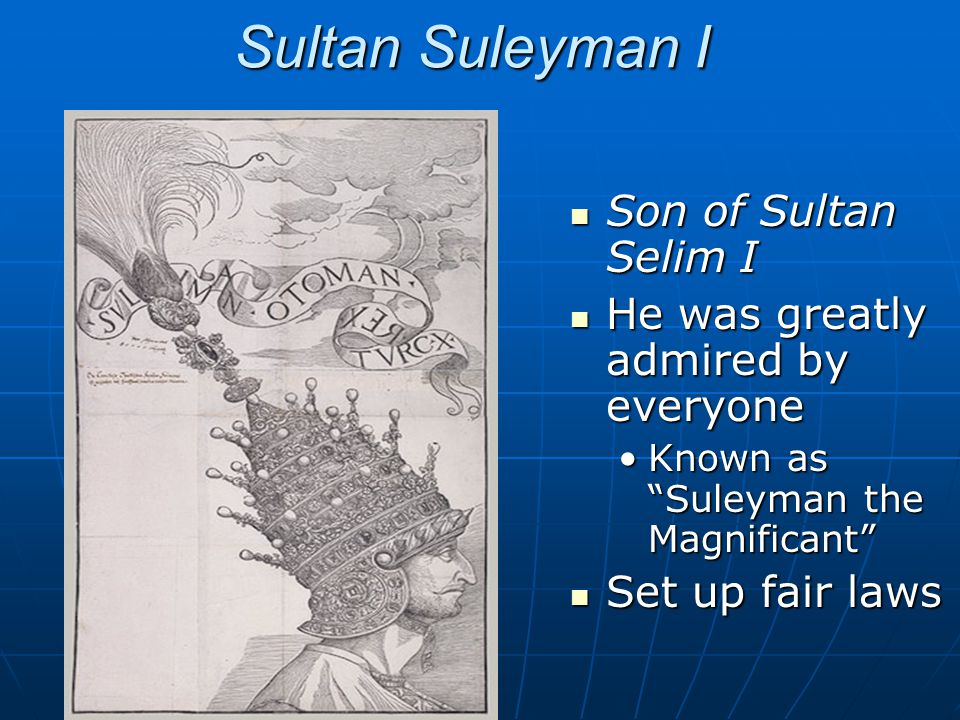 Sultan Suleyman I Son of Sultan Selim I Son of Sultan Selim I He was greatly admired by everyone He was greatly admired by everyone Known as Suleyman