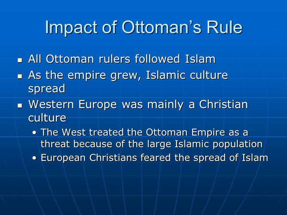 Impactof Ottomans Rule All Ottoman rulers followed Islam All Ottoman rulers followed Islam As the empire grew, Islamic culture spread As the empire gr