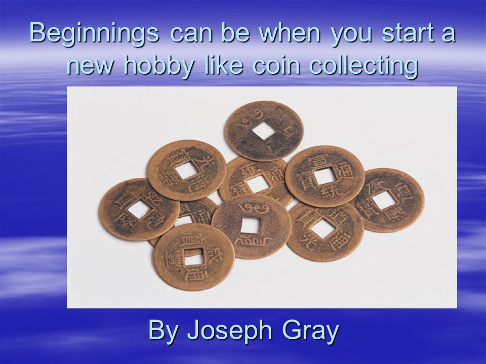 Beginnings can be when you start a new hobby like coin collecting By Joseph Gray