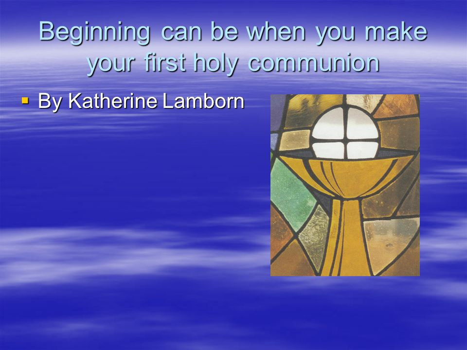 Beginning can be when you make your first holy communion By Katherine Lamborn By Katherine Lamborn